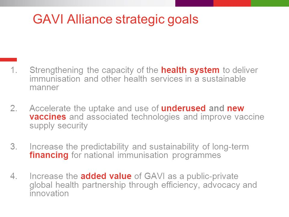GAVI Alliance strategic goals 1.Strengthening the capacity of the health system to deliver immunisation and other health services in a sustainable manner 2.Accelerate the uptake and use of underused and new vaccines and associated technologies and improve vaccine supply security 3.Increase the predictability and sustainability of long-term financing for national immunisation programmes 4.Increase the added value of GAVI as a public-private global health partnership through efficiency, advocacy and innovation