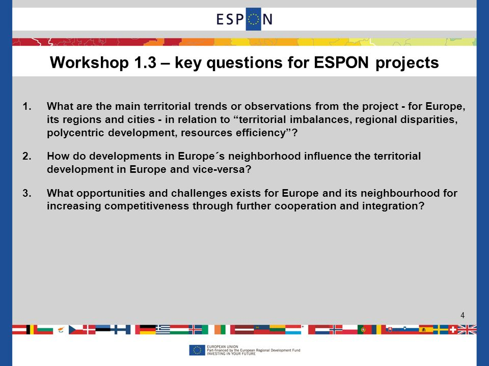 Workshop 1.3 – key questions for ESPON projects 4 1.What are the main territorial trends or observations from the project - for Europe, its regions and cities - in relation to territorial imbalances, regional disparities, polycentric development, resources efficiency.