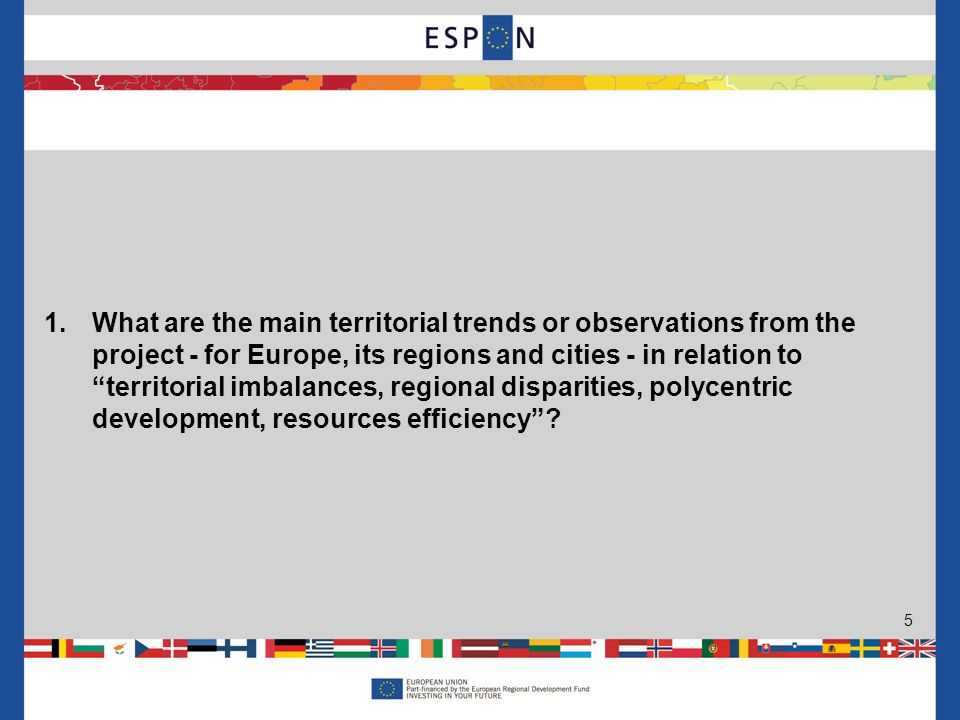 5 1.What are the main territorial trends or observations from the project - for Europe, its regions and cities - in relation to territorial imbalances, regional disparities, polycentric development, resources efficiency