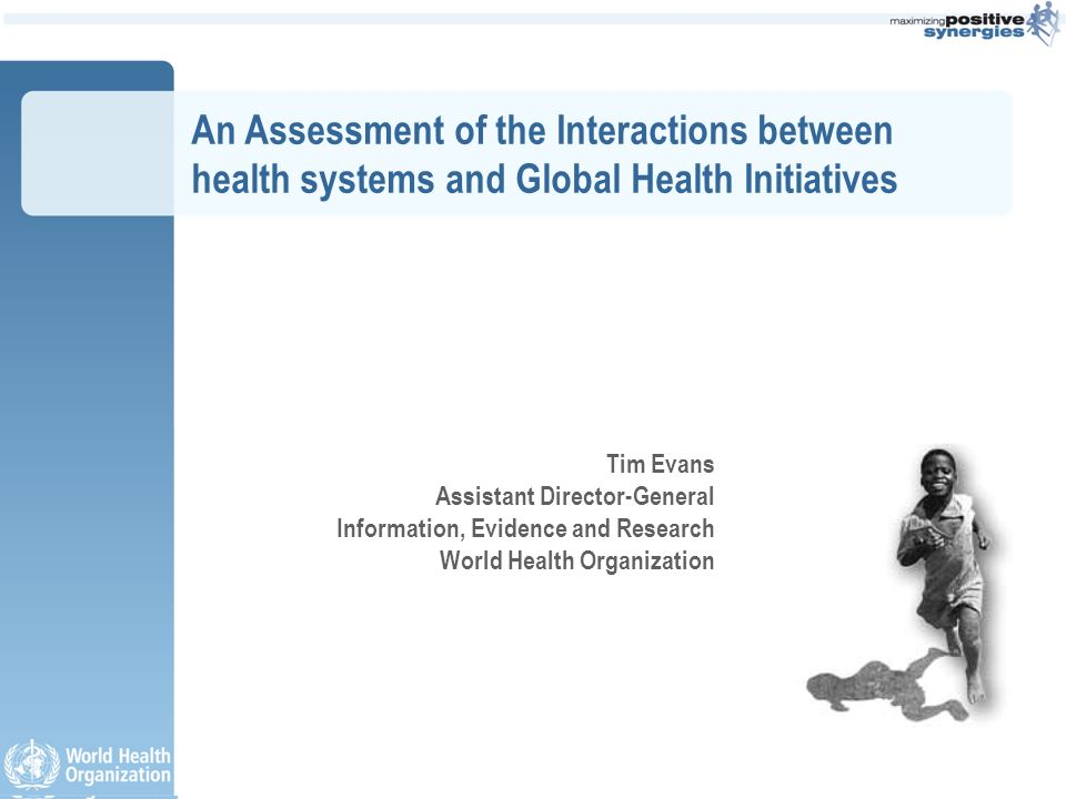 An Assessment of the Interactions between health systems and Global Health Initiatives Tim Evans Assistant Director-General Information, Evidence and