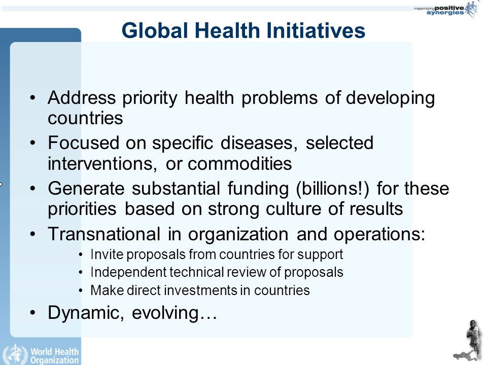 Global Health Initiatives Address priority health problems of developing countries Focused on specific diseases, selected interventions, or commodities Generate substantial funding (billions!) for these priorities based on strong culture of results Transnational in organization and operations: Invite proposals from countries for support Independent technical review of proposals Make direct investments in countries Dynamic, evolving…