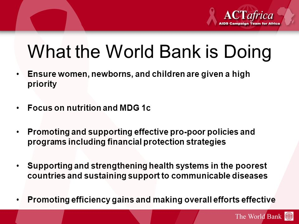 What the World Bank is Doing Ensure women, newborns, and children are given a high priority Focus on nutrition and MDG 1c Promoting and supporting effective pro-poor policies and programs including financial protection strategies Supporting and strengthening health systems in the poorest countries and sustaining support to communicable diseases Promoting efficiency gains and making overall efforts effective