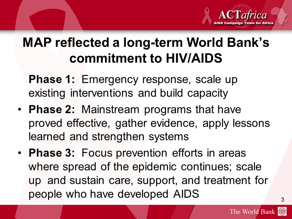 3 MAP reflected a long-term World Banks commitment to HIV/AIDS Phase 1: Emergency response, scale up existing interventions and build capacity Phase 2: Mainstream programs that have proved effective, gather evidence, apply lessons learned and strengthen systems Phase 3: Focus prevention efforts in areas where spread of the epidemic continues; scale up and sustain care, support, and treatment for people who have developed AIDS