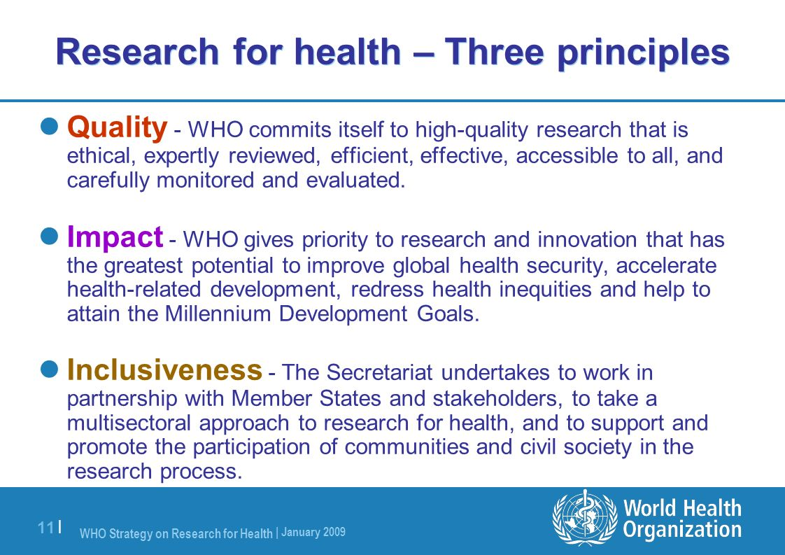 WHO Strategy on Research for Health | January 2009 11 | Research for health – Three principles Quality - WHO commits itself to high-quality research t