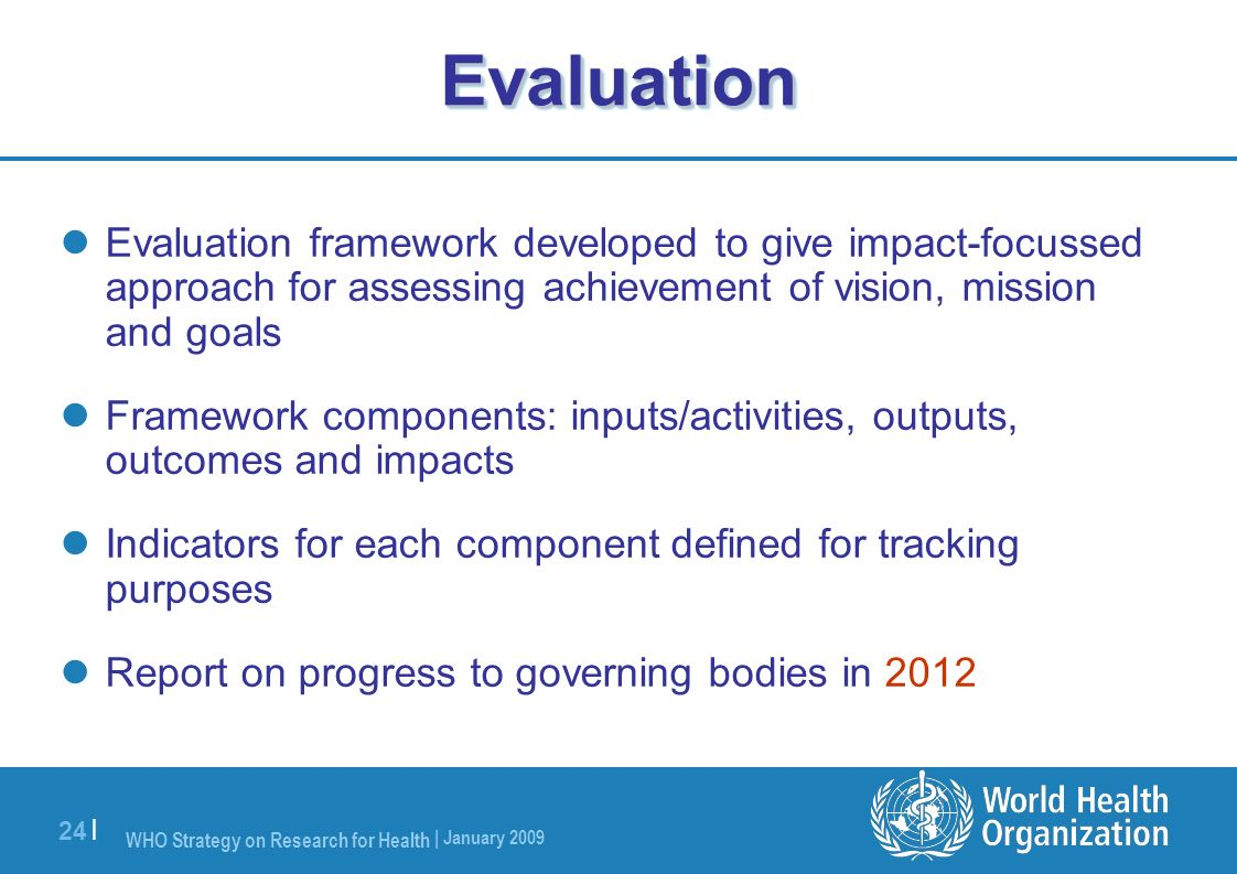 WHO Strategy on Research for Health | January 2009 24 |EvaluationEvaluation Evaluation framework developed to give impact-focussed approach for assess
