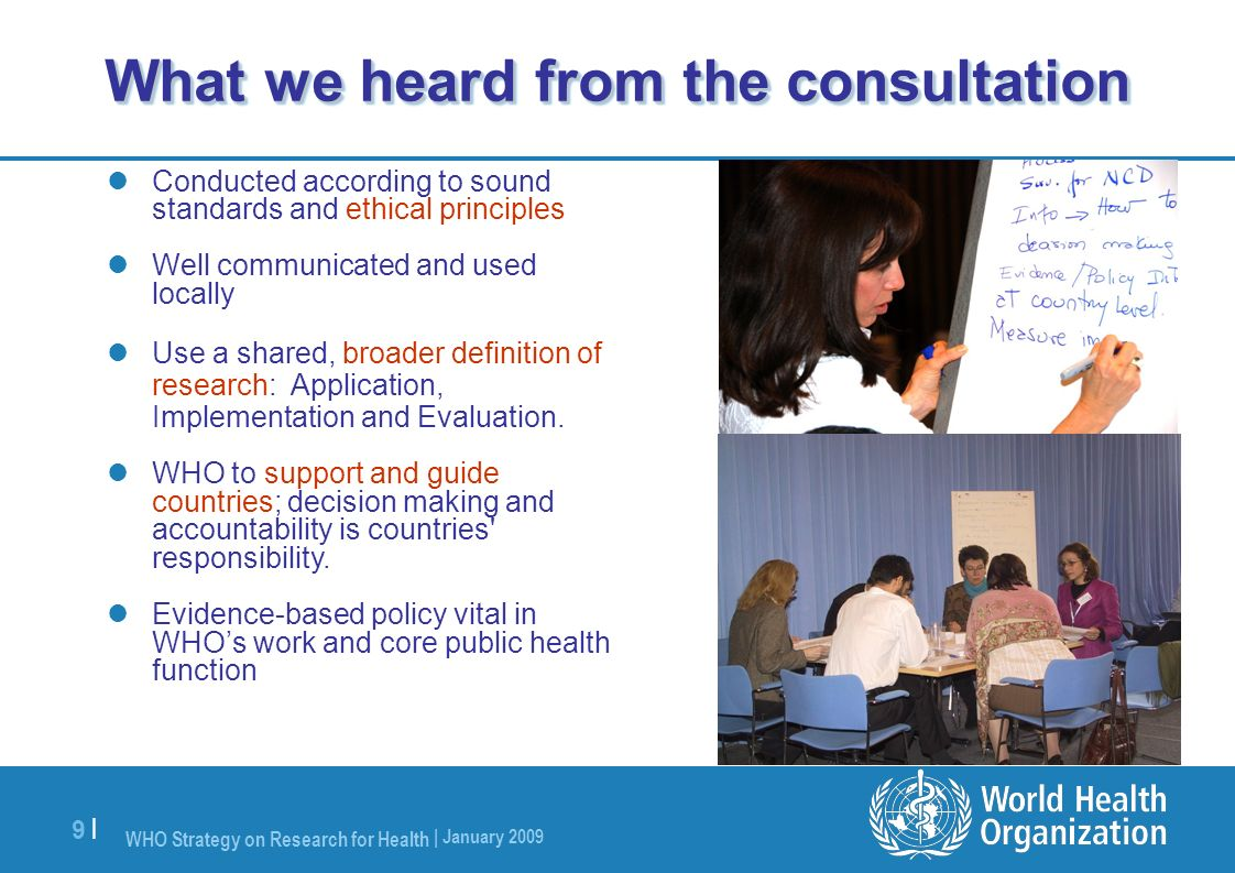 WHO Strategy on Research for Health | January 2009 9 |9 | What we heard from the consultation Conducted according to sound standards and ethical princ