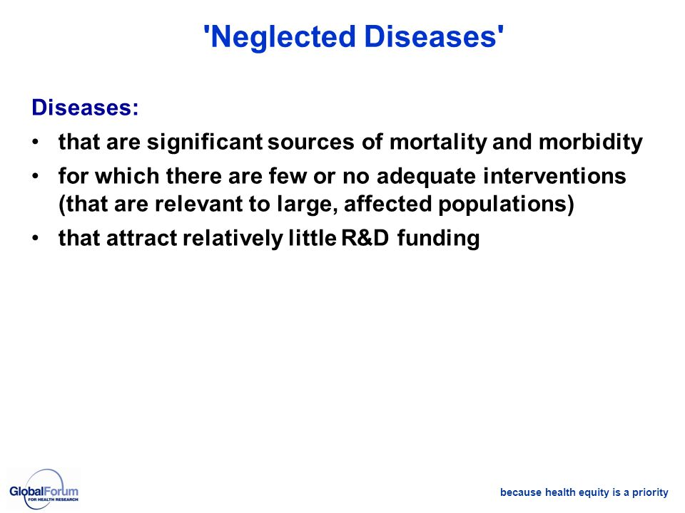because health equity is a priority 'Neglected Diseases' Diseases: that are significant sources of mortality and morbidity for which there are few or