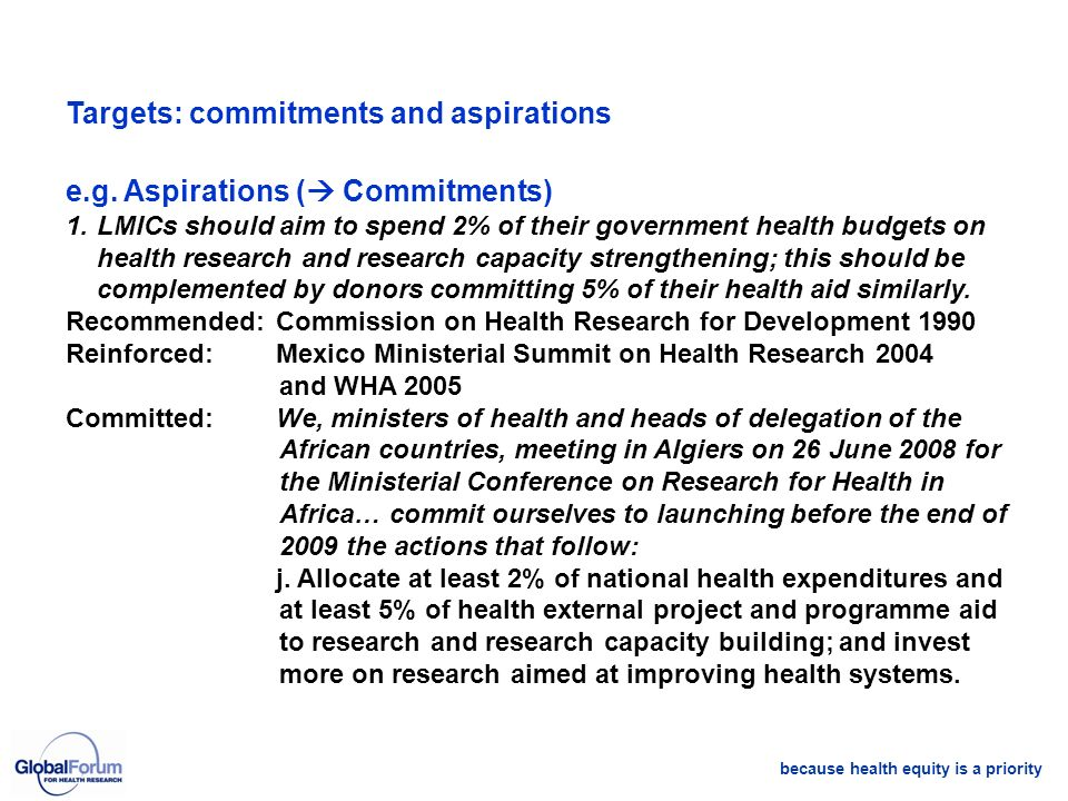 because health equity is a priority Targets: commitments and aspirations e.g. Aspirations ( Commitments) 1.LMICs should aim to spend 2% of their gover