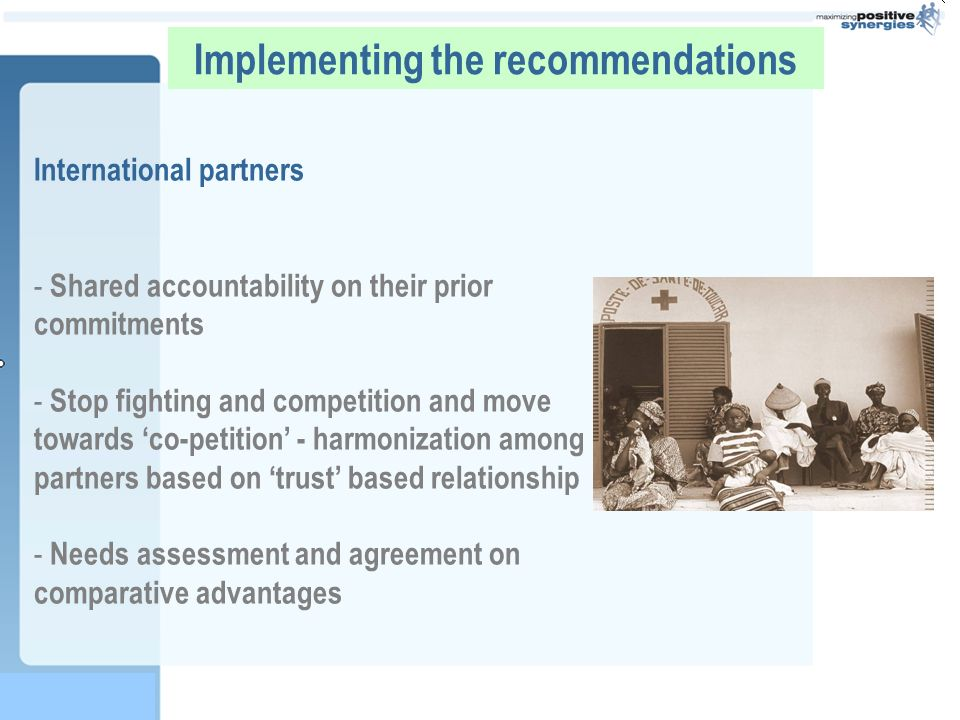 Implementing the recommendations International partners - Shared accountability on their prior commitments - Stop fighting and competition and move towards co-petition - harmonization among partners based on trust based relationship - Needs assessment and agreement on comparative advantages -