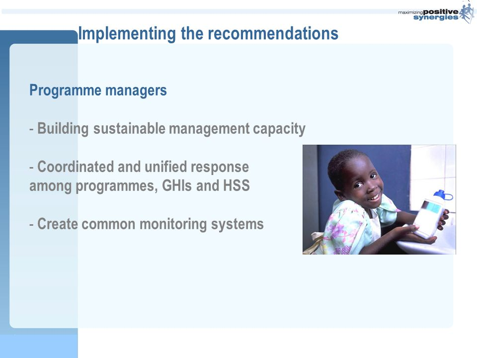 Implementing the recommendations Programme managers - Building sustainable management capacity - Coordinated and unified response among programmes, GHIs and HSS - Create common monitoring systems