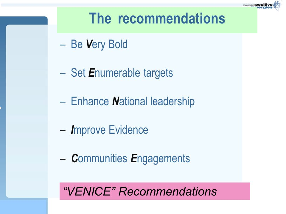 The recommendations –Be V ery Bold –Set E numerable targets –Enhance N ational leadership – I mprove Evidence – C ommunities E ngagements VENICE Recommendations