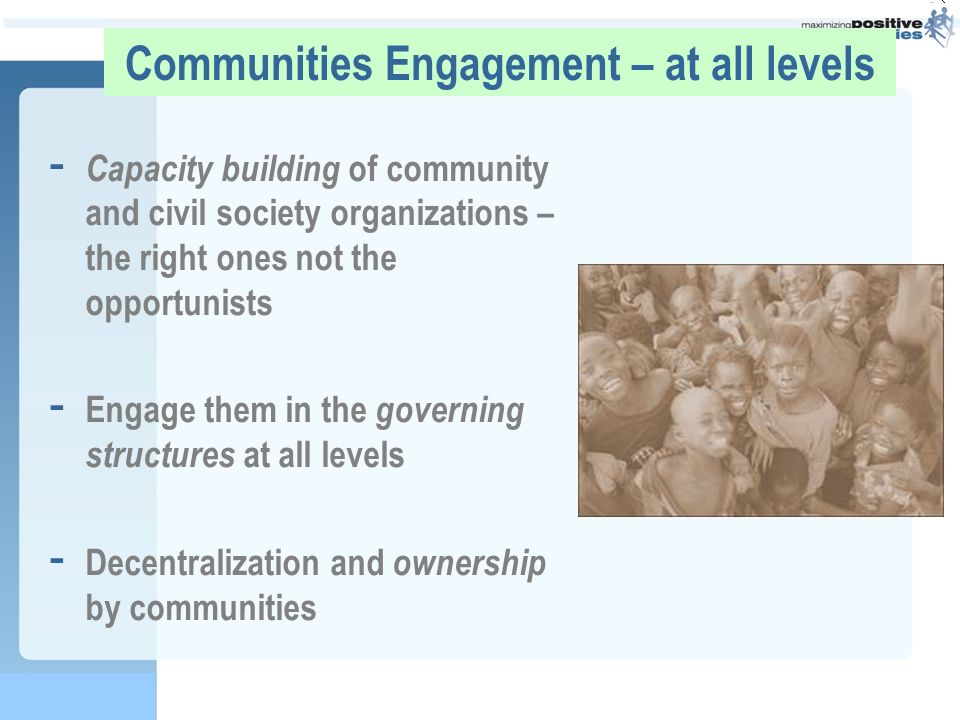 Communities Engagement – at all levels - Capacity building of community and civil society organizations – the right ones not the opportunists - Engage them in the governing structures at all levels - Decentralization and ownership by communities