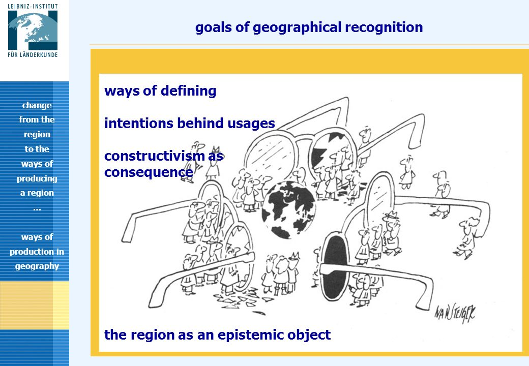 13 goals of geographical recognition change from the region to the ways of producing a region … ways of production in geography ways of defining intentions behind usages constructivism as consequence the region as an epistemic object