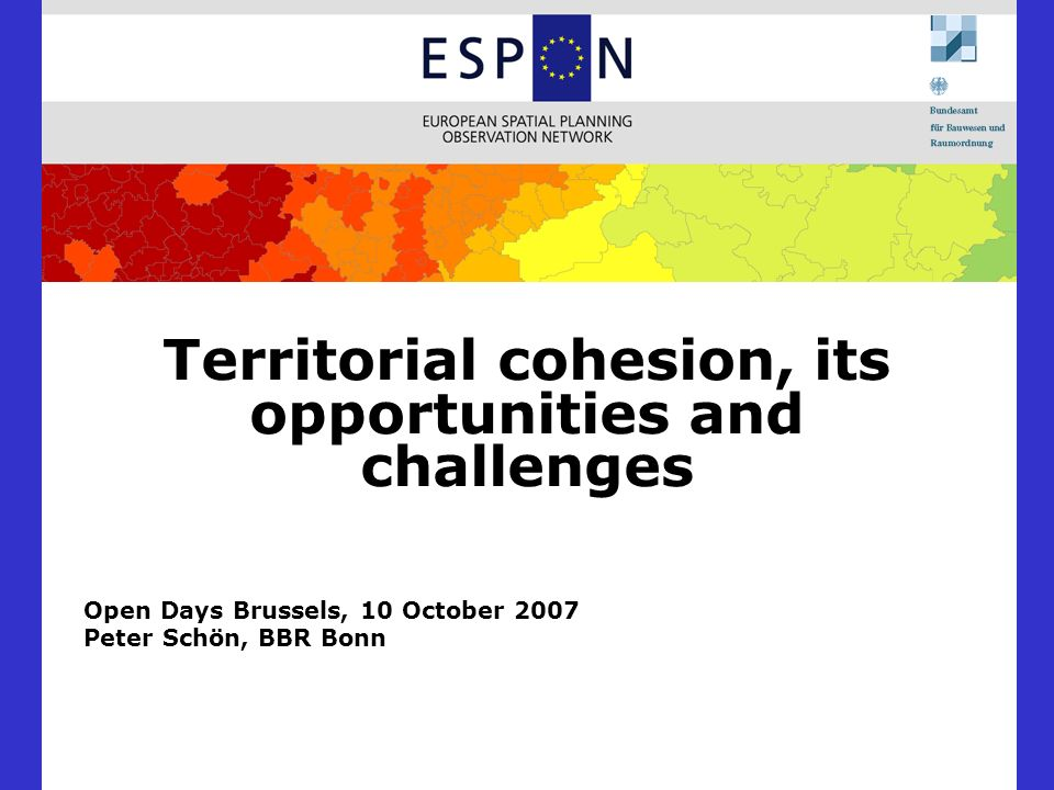 Territorial cohesion, its opportunities and challenges Open Days Brussels, 10 October 2007 Peter Schön, BBR Bonn