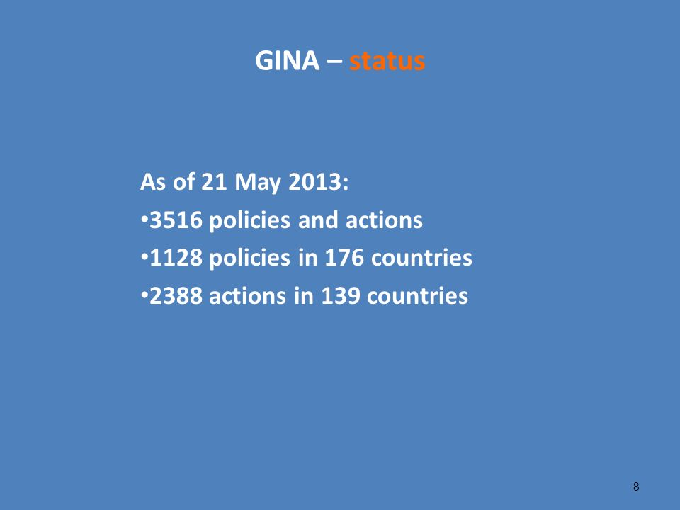GINA – status As of 21 May 2013: 3516 policies and actions 1128 policies in 176 countries 2388 actions in 139 countries 8