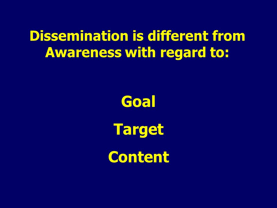 Dissemination is different from Awareness with regard to: Goal Target Content