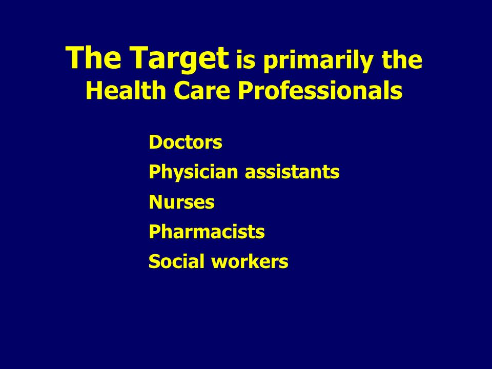 The Target is primarily the Health Care Professionals Doctors Physician assistants Nurses Pharmacists Social workers