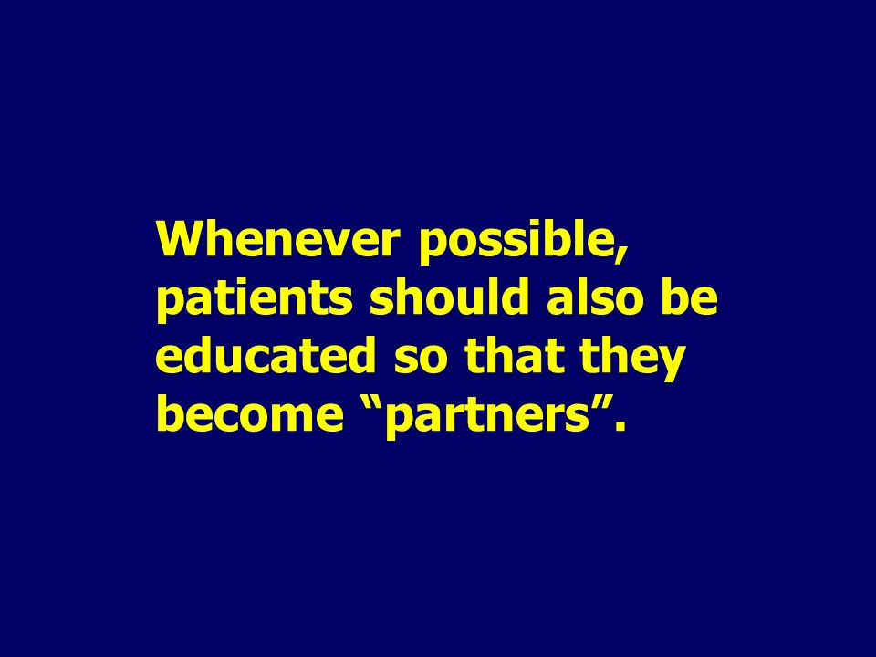 Whenever possible, patients should also be educated so that they become partners.