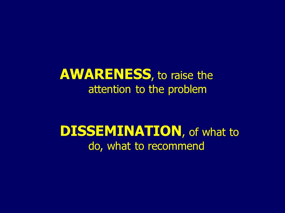 AWARENESS, to raise the attention to the problem DISSEMINATION, of what to do, what to recommend