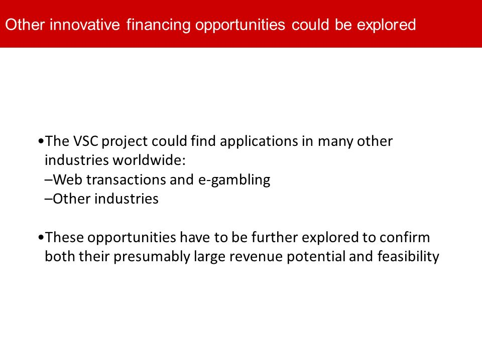 The VSC project could find applications in many other industries worldwide: –Web transactions and e-gambling –Other industries These opportunities have to be further explored to confirm both their presumably large revenue potential and feasibility Other innovative financing opportunities could be explored