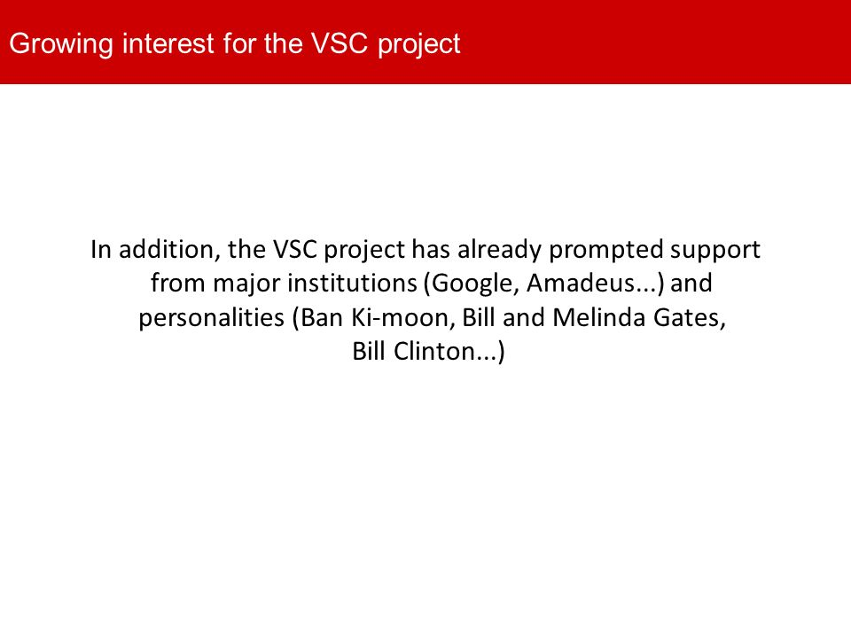 In addition, the VSC project has already prompted support from major institutions (Google, Amadeus...) and personalities (Ban Ki-moon, Bill and Melinda Gates, Bill Clinton...) Growing interest for the VSC project