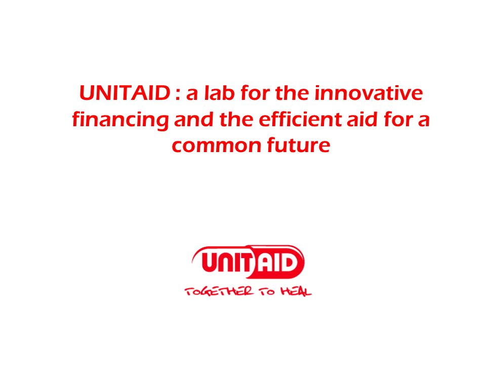 UNITAID : a lab for the innovative financing and the efficient aid for a common future