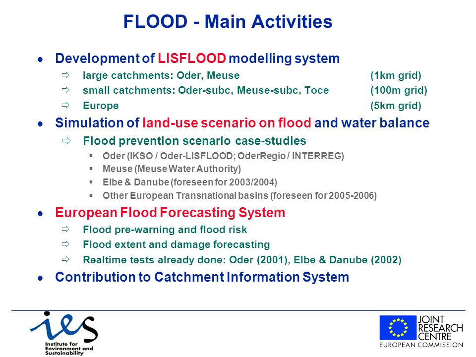 FLOOD - Main Activities Development of LISFLOOD modelling system ðlarge catchments: Oder, Meuse (1km grid) ðsmall catchments: Oder-subc, Meuse-subc, Toce (100m grid) ðEurope(5km grid) Simulation of land-use scenario on flood and water balance ðFlood prevention scenario case-studies Oder (IKSO / Oder-LISFLOOD; OderRegio / INTERREG) Meuse (Meuse Water Authority) Elbe & Danube (foreseen for 2003/2004) Other European Transnational basins (foreseen for 2005-2006) European Flood Forecasting System ðFlood pre-warning and flood risk ðFlood extent and damage forecasting ðRealtime tests already done: Oder (2001), Elbe & Danube (2002) Contribution to Catchment Information System