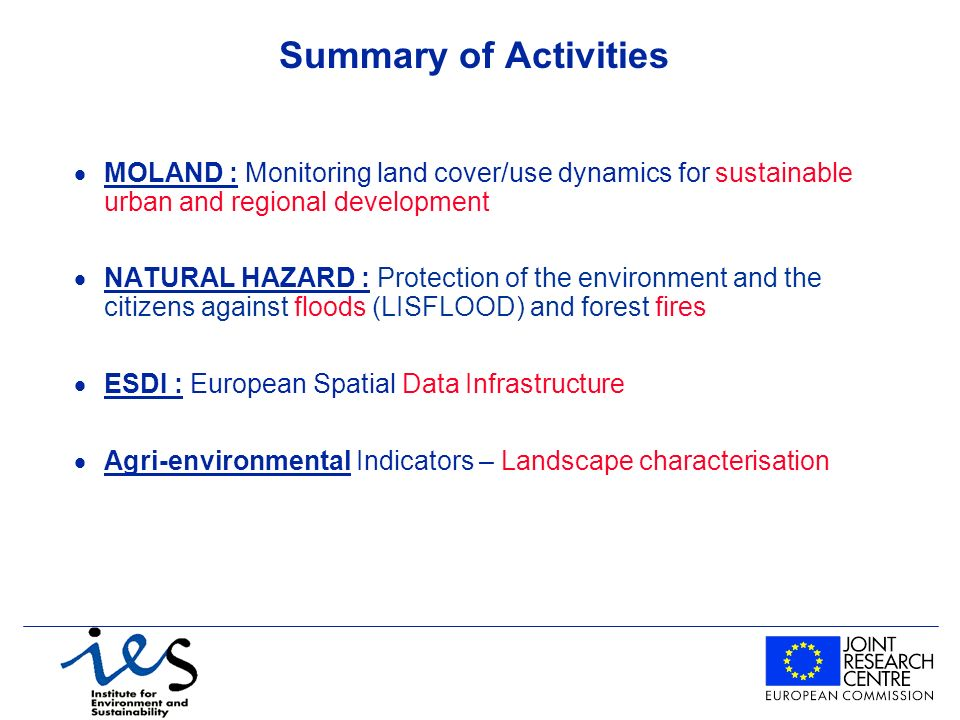Summary of Activities MOLAND : Monitoring land cover/use dynamics for sustainable urban and regional development NATURAL HAZARD : Protection of the environment and the citizens against floods (LISFLOOD) and forest fires ESDI : European Spatial Data Infrastructure Agri-environmental Indicators – Landscape characterisation