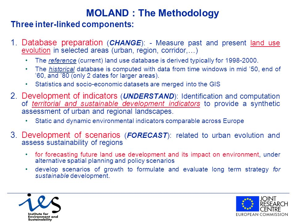 MOLAND : The Methodology Three inter-linked components: 1.Database preparation (CHANGE): - Measure past and present land use evolution in selected areas (urban, region, corridor,…) The reference (current) land use database is derived typically for 1998-2000.