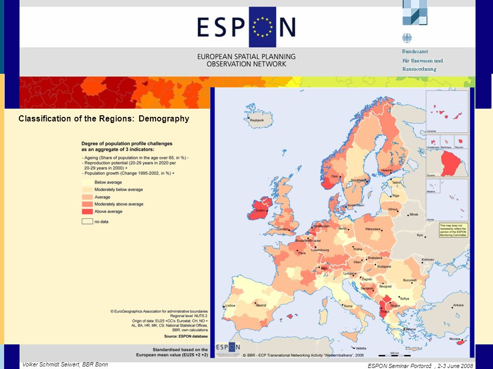 ESPON Seminar Portorož, 2-3 June 2008 Volker Schmidt Seiwert, BBR Bonn Classification of the Regions: Demography