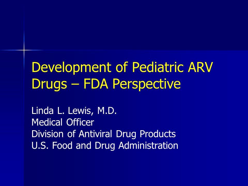 Development of Pediatric ARV Drugs – FDA Perspective Linda L. Lewis, M.D. Medical Officer Division of Antiviral Drug Products U.S. Food and Drug Admin
