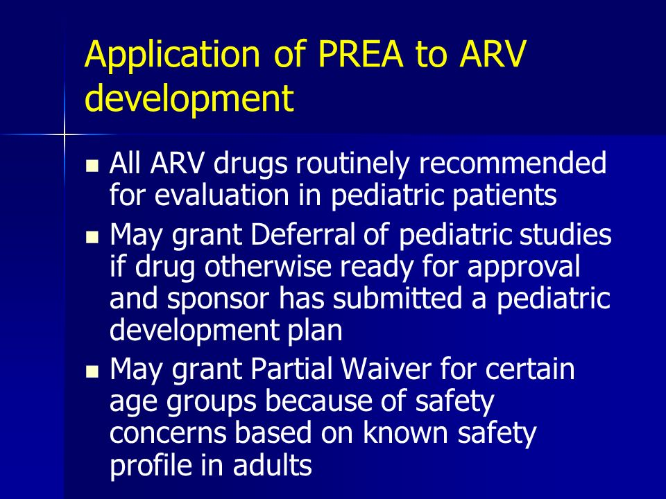 Application of PREA to ARV development All ARV drugs routinely recommended for evaluation in pediatric patients May grant Deferral of pediatric studie