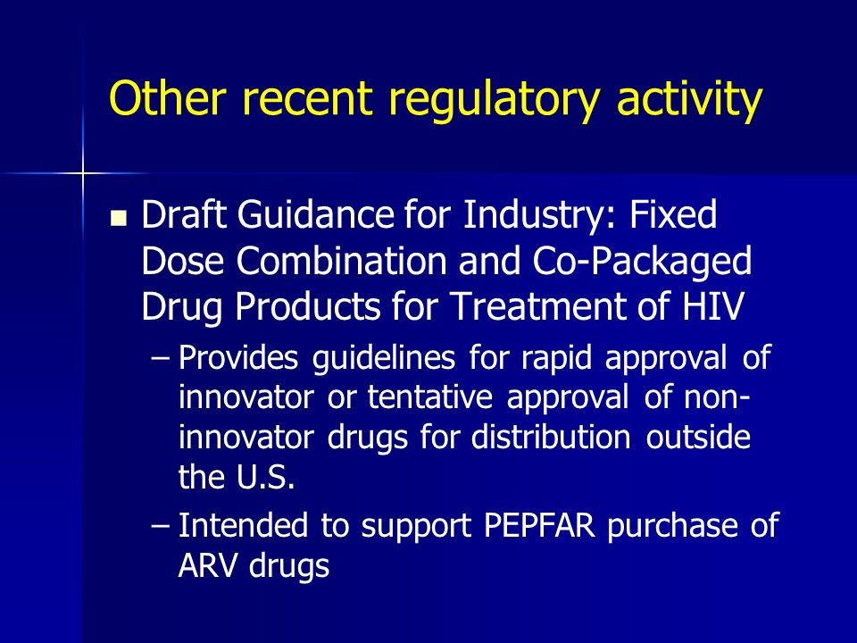 Other recent regulatory activity Draft Guidance for Industry: Fixed Dose Combination and Co-Packaged Drug Products for Treatment of HIV –Provides guid