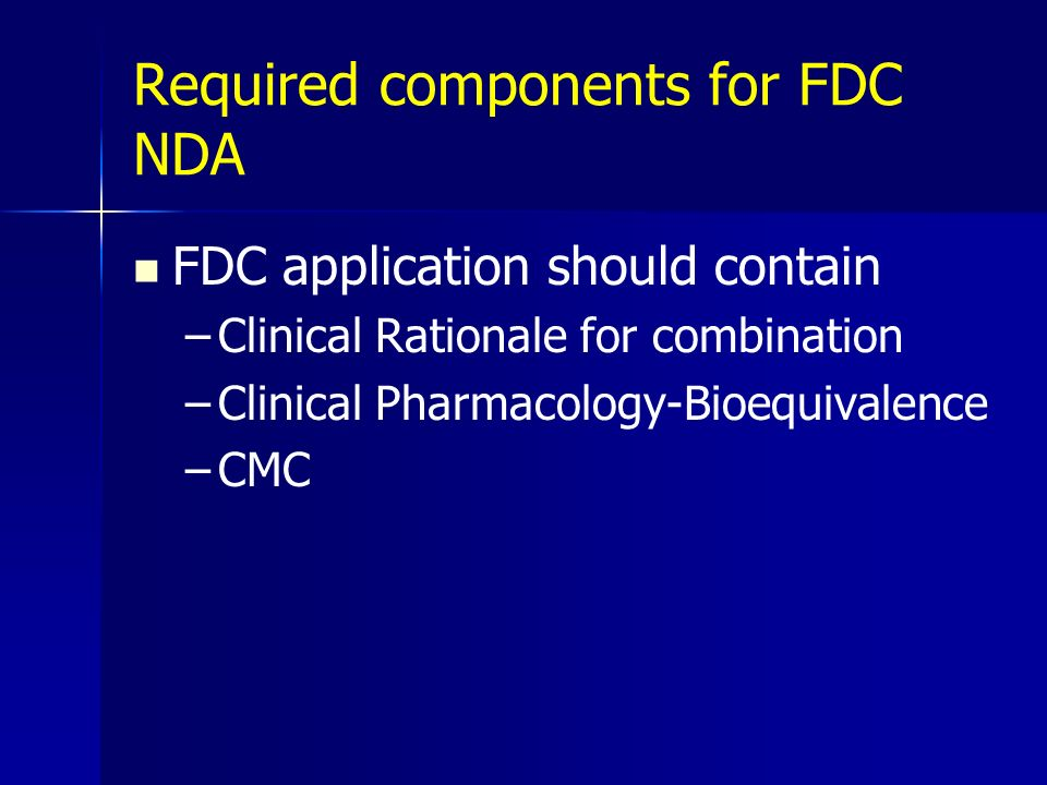 Required components for FDC NDA FDC application should contain –Clinical Rationale for combination –Clinical Pharmacology-Bioequivalence –CMC