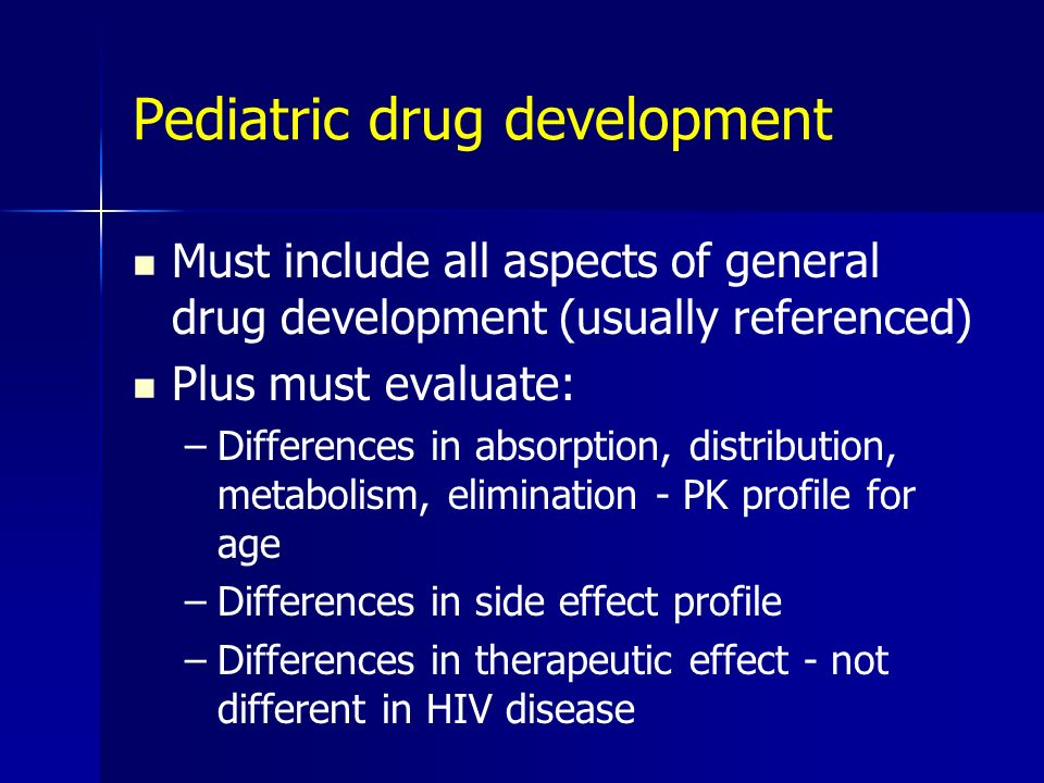Pediatric drug development Must include all aspects of general drug development (usually referenced) Plus must evaluate: –Differences in absorption, d
