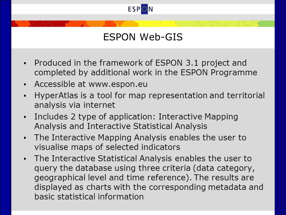 ESPON Web-GIS Produced in the framework of ESPON 3.1 project and completed by additional work in the ESPON Programme Accessible at www.espon.eu HyperAtlas is a tool for map representation and territorial analysis via internet Includes 2 type of application: Interactive Mapping Analysis and Interactive Statistical Analysis The Interactive Mapping Analysis enables the user to visualise maps of selected indicators The Interactive Statistical Analysis enables the user to query the database using three criteria (data category, geographical level and time reference).