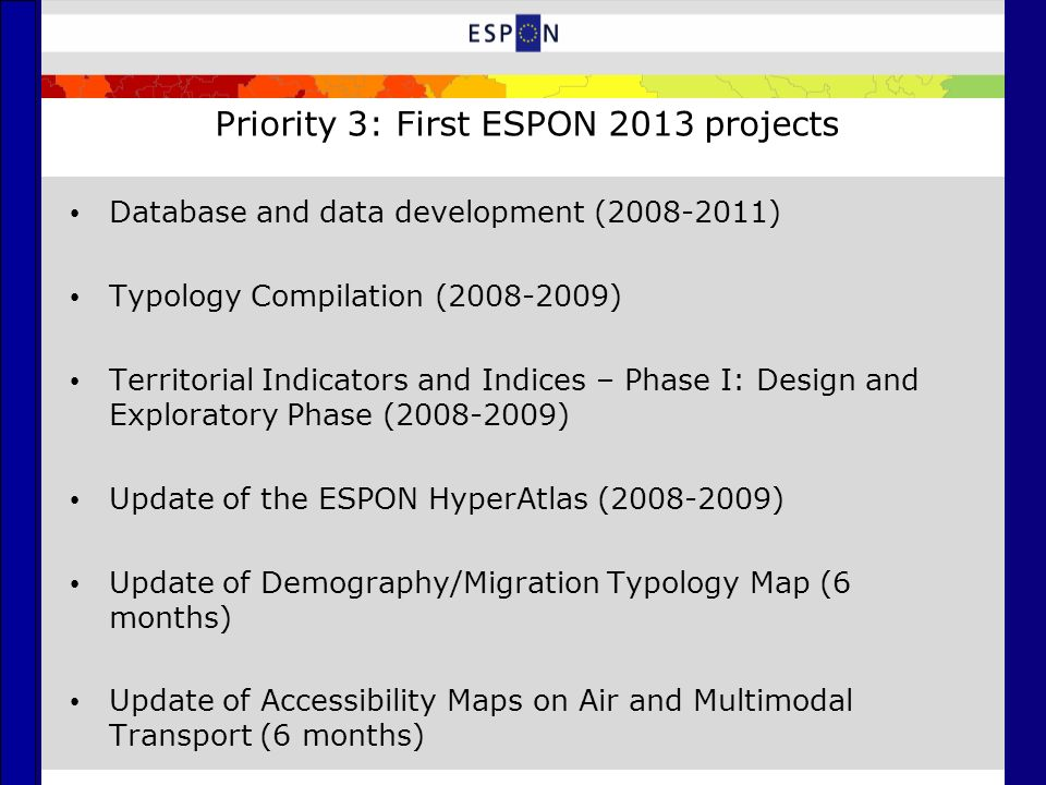 Priority 3: First ESPON 2013 projects Database and data development (2008-2011) Typology Compilation (2008-2009) Territorial Indicators and Indices – Phase I: Design and Exploratory Phase (2008-2009) Update of the ESPON HyperAtlas (2008-2009) Update of Demography/Migration Typology Map (6 months) Update of Accessibility Maps on Air and Multimodal Transport (6 months)