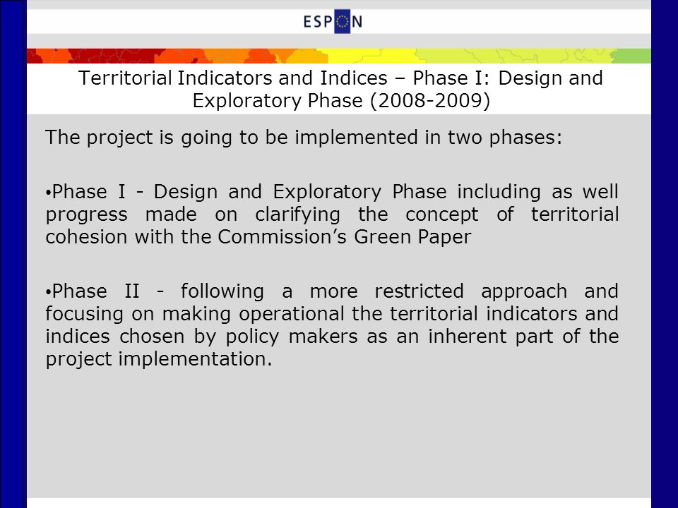 Territorial Indicators and Indices – Phase I: Design and Exploratory Phase (2008-2009) The project is going to be implemented in two phases: Phase I - Design and Exploratory Phase including as well progress made on clarifying the concept of territorial cohesion with the Commissions Green Paper Phase II - following a more restricted approach and focusing on making operational the territorial indicators and indices chosen by policy makers as an inherent part of the project implementation.