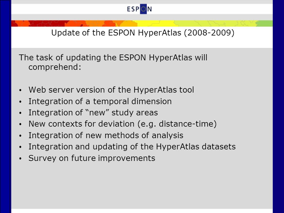 Update of the ESPON HyperAtlas (2008-2009) The task of updating the ESPON HyperAtlas will comprehend: Web server version of the HyperAtlas tool Integration of a temporal dimension Integration of new study areas New contexts for deviation (e.g.