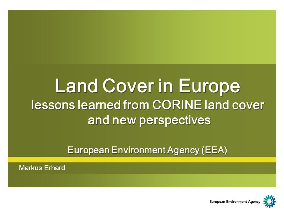 Land Cover in Europe lessons learned from CORINE land cover and new perspectives European Environment Agency (EEA) Markus Erhard
