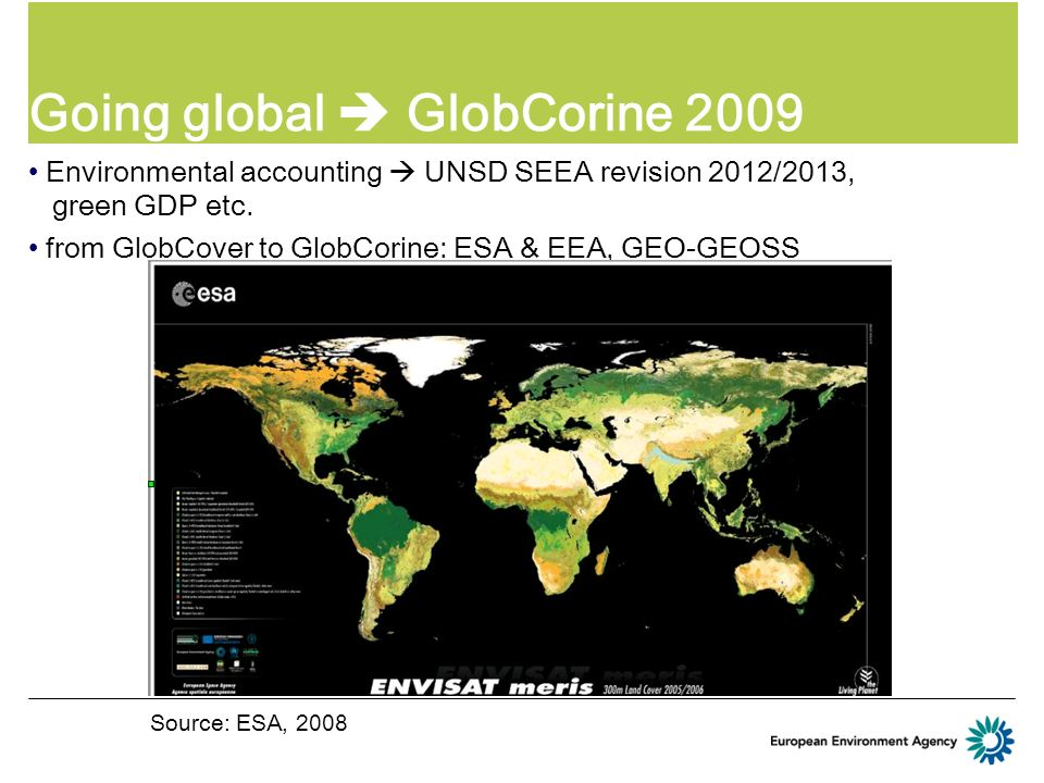 Going global GlobCorine 2009 Environmental accounting UNSD SEEA revision 2012/2013, green GDP etc. from GlobCover to GlobCorine: ESA & EEA, GEO-GEOSS