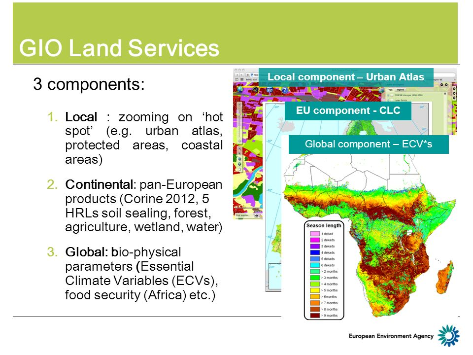 GIO Land Services 3 components: 1.Local : zooming on hot spot (e.g. urban atlas, protected areas, coastal areas) 2.Continental: pan-European products