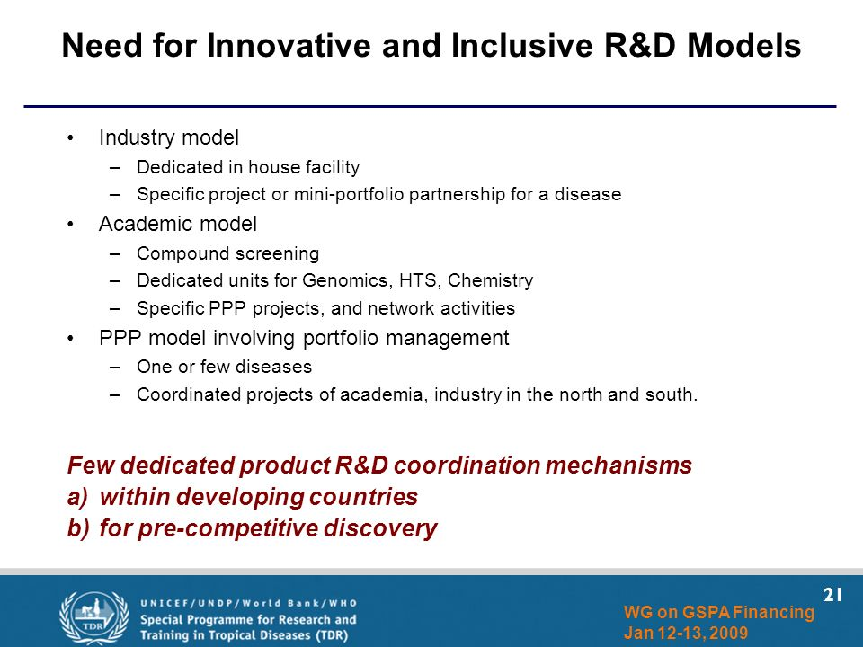 21 WG on GSPA Financing Jan 12-13, 2009 Need for Innovative and Inclusive R&D Models Industry model –Dedicated in house facility –Specific project or