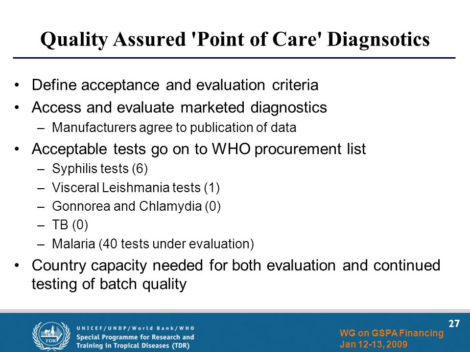 27 WG on GSPA Financing Jan 12-13, 2009 Quality Assured 'Point of Care' Diagnsotics Define acceptance and evaluation criteria Access and evaluate mark