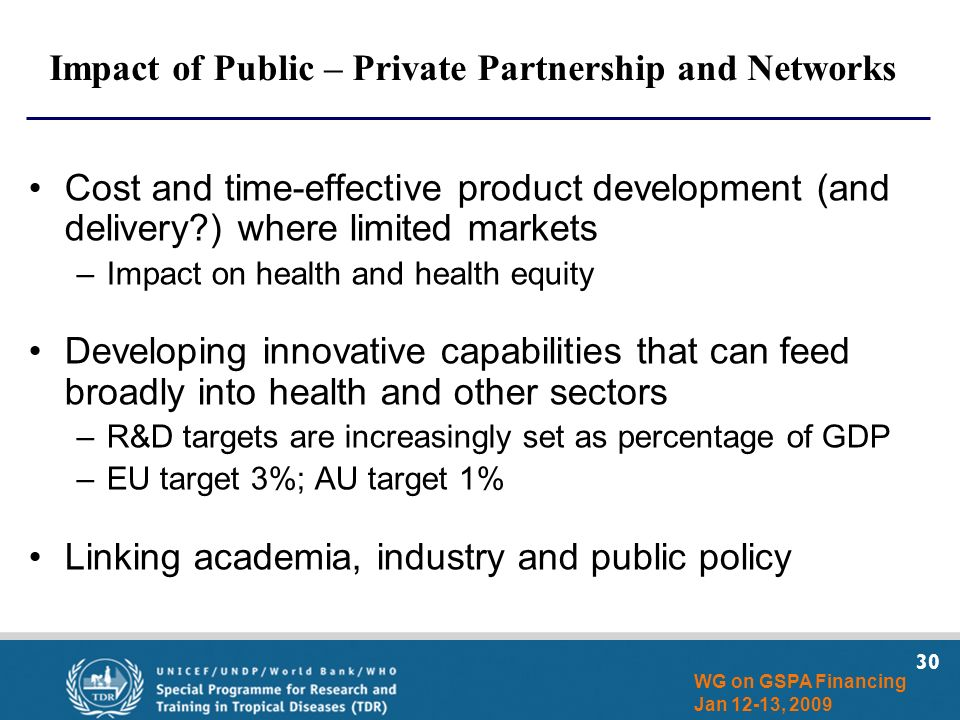 30 WG on GSPA Financing Jan 12-13, 2009 Impact of Public – Private Partnership and Networks Cost and time-effective product development (and delivery?