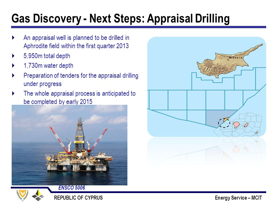 REPUBLIC OF CYPRUS Energy Service – MCIT Gas Discovery - Next Steps: Appraisal Drilling An appraisal well is planned to be drilled in Aphrodite field