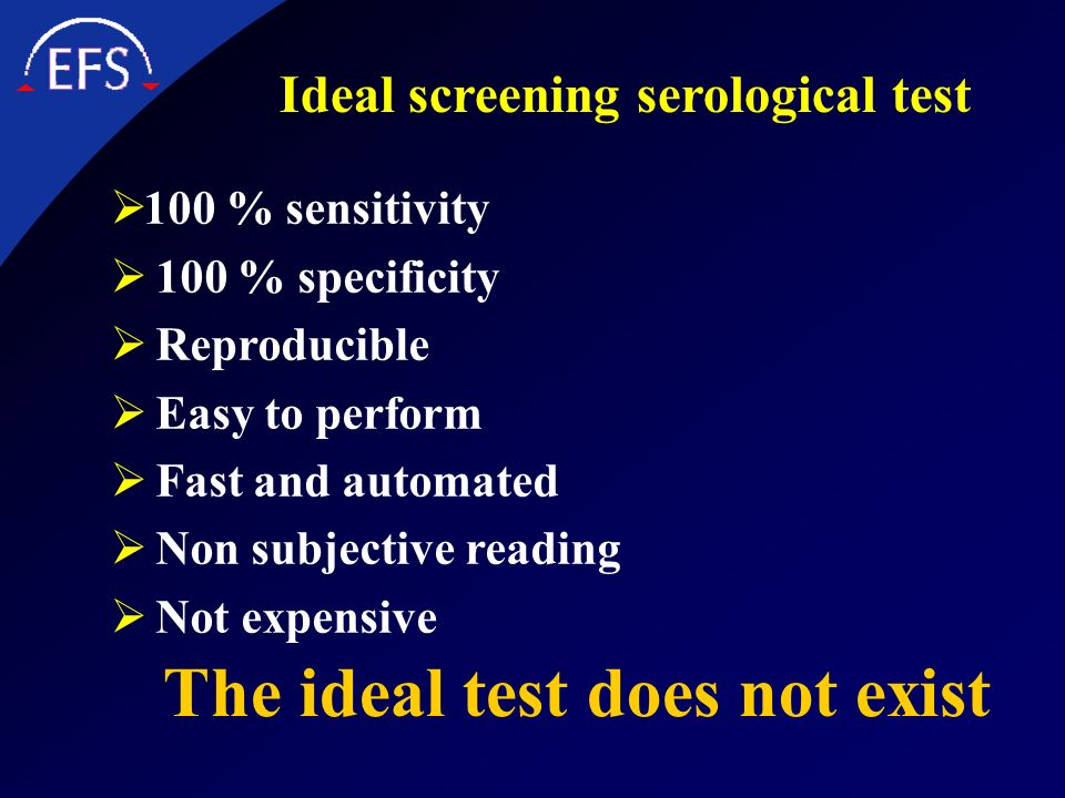 Ideal screening serological test 100 % sensitivity 100 % specificity Reproducible Easy to perform Fast and automated Non subjective reading Not expens