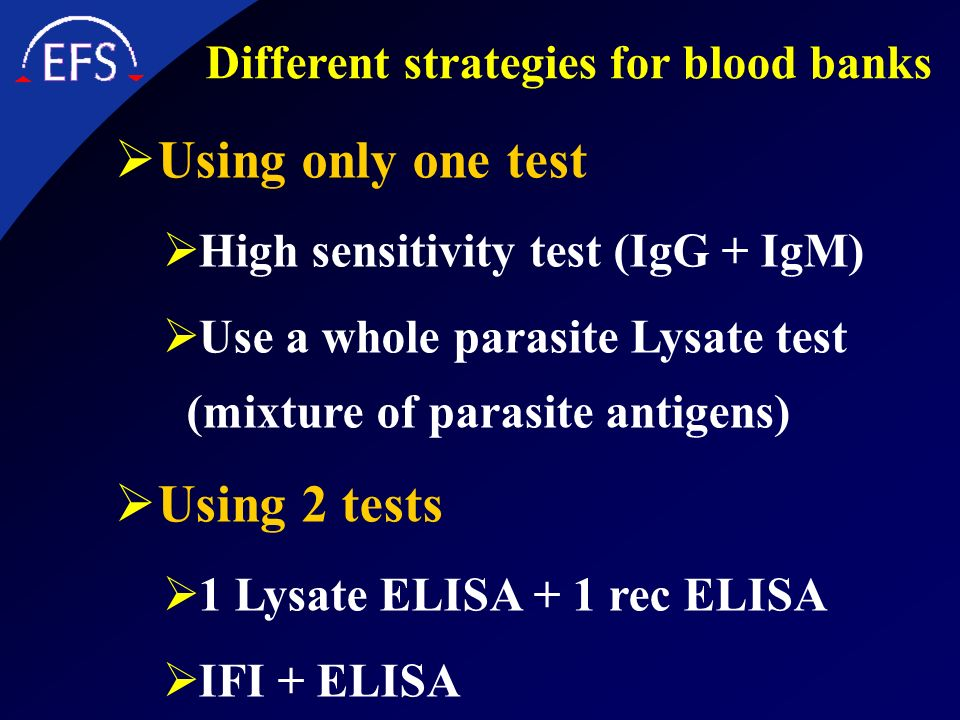 Different strategies for blood banks Using only one test High sensitivity test (IgG + IgM) Use a whole parasite Lysate test (mixture of parasite antig