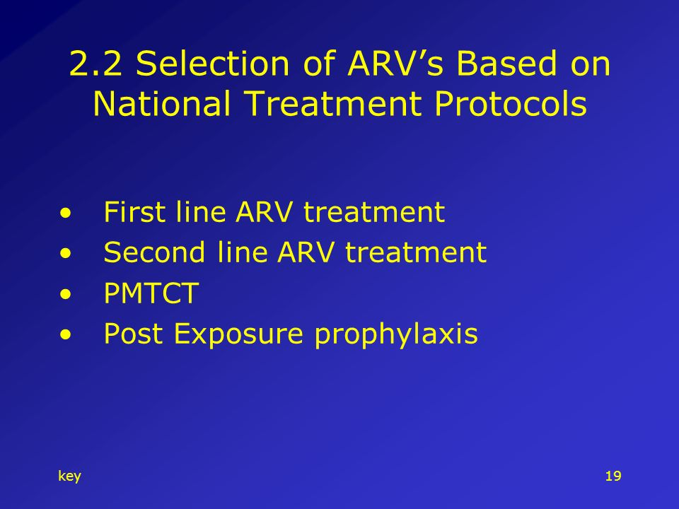 key19 2.2 Selection of ARVs Based on National Treatment Protocols First line ARV treatment Second line ARV treatment PMTCT Post Exposure prophylaxis