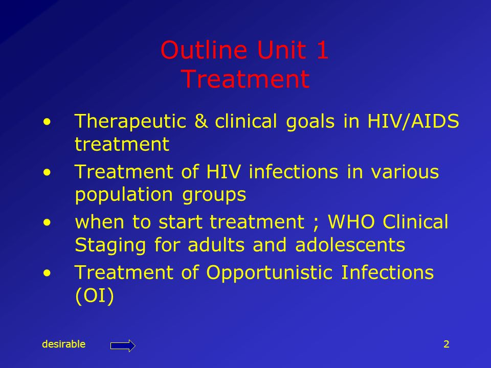 desirable2 Outline Unit 1 Treatment Therapeutic & clinical goals in HIV/AIDS treatment Treatment of HIV infections in various population groups when t